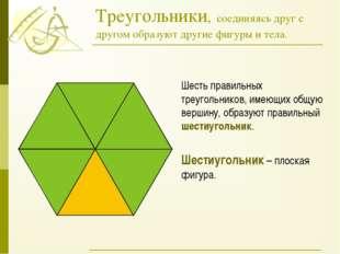 Треугольники, соединяясь друг с другом образуют другие фигуры и тела. Шесть п