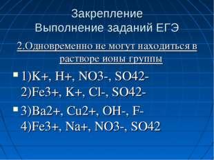 Закрепление Выполнение заданий ЕГЭ 2.Одновременно не могут находиться в раств