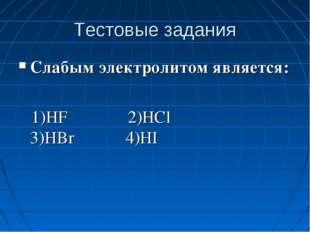 Тестовые задания Слабым электролитом является: 1)HF 2)HCl 3)HBr 4)HI