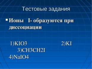 Тестовые задания Ионы I- образуются при диссоциации 1)KIO3 2)KI 3)CH3CH2I 4)N