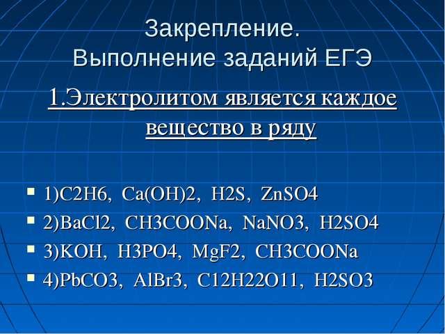 Закрепление. Выполнение заданий ЕГЭ 1.Электролитом является каждое вещество в...