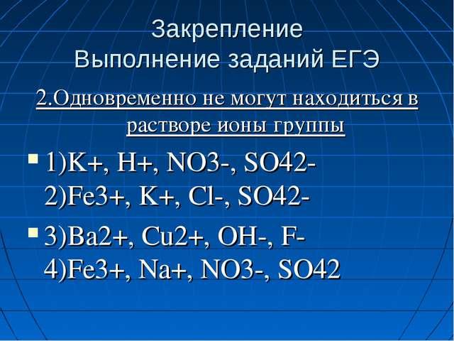 Закрепление Выполнение заданий ЕГЭ 2.Одновременно не могут находиться в раств...