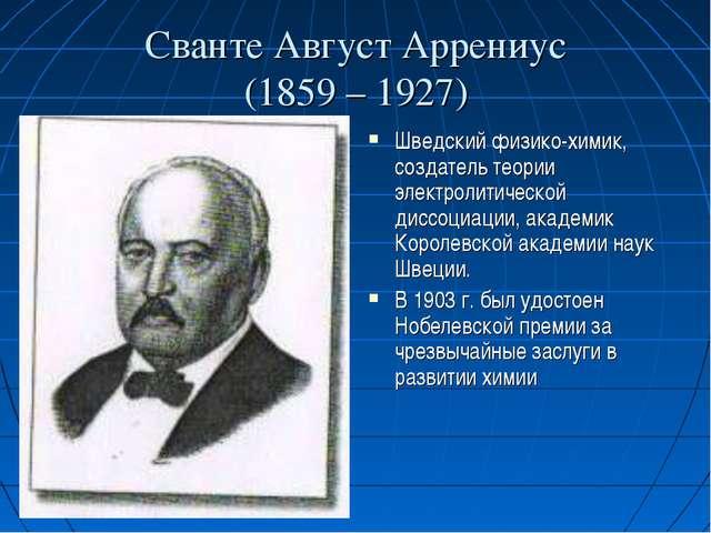 Сванте Август Аррениус (1859 – 1927) Шведский физико-химик, создатель теории...