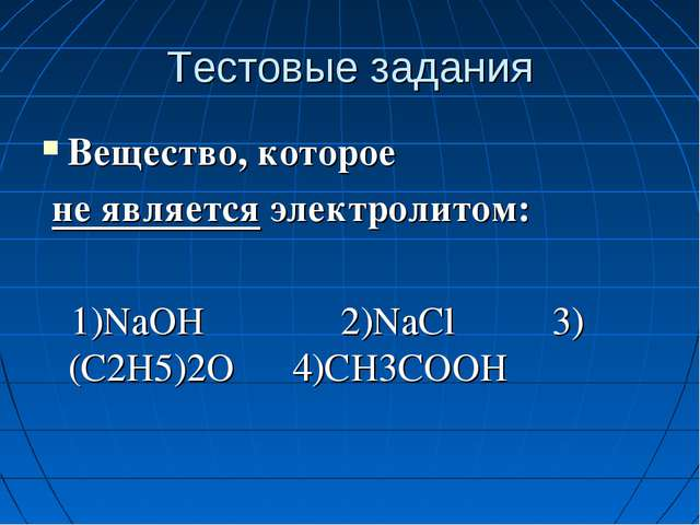 Тестовые задания Вещество, которое не является электролитом: 1)NaOH 2)NaCl 3)...