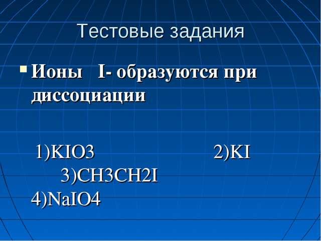 Тестовые задания Ионы I- образуются при диссоциации 1)KIO3 2)KI 3)CH3CH2I 4)N...