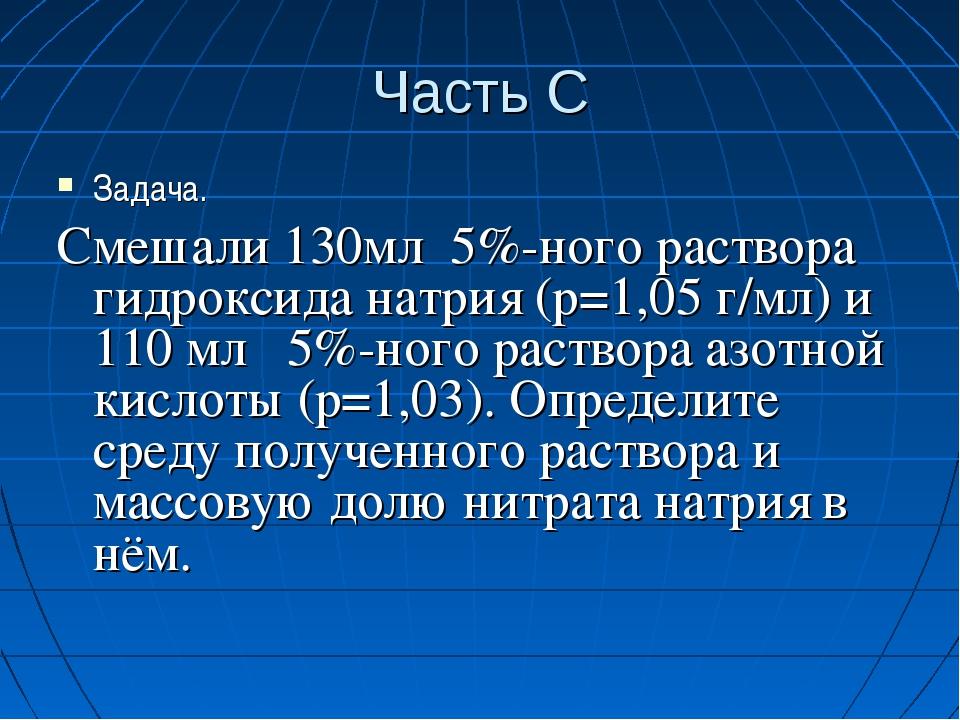 Часть С Задача. Смешали 130мл 5%-ного раствора гидроксида натрия (р=1,05 г/мл...
