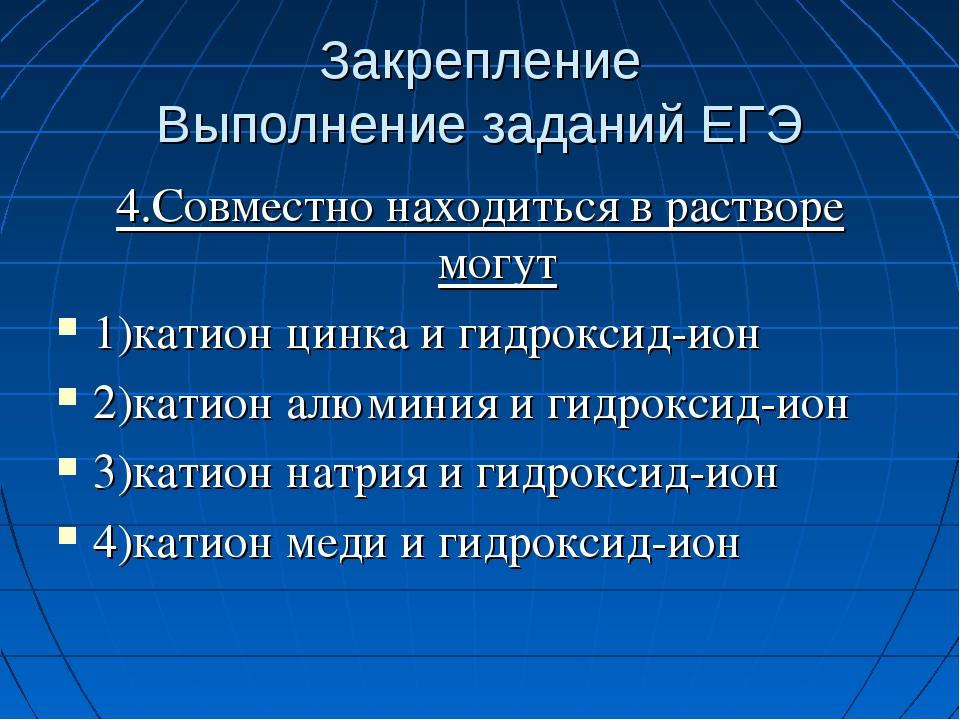 Закрепление Выполнение заданий ЕГЭ 4.Совместно находиться в растворе могут 1)...