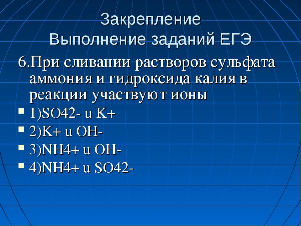 Закрепление Выполнение заданий ЕГЭ 6.При сливании растворов сульфата аммония...