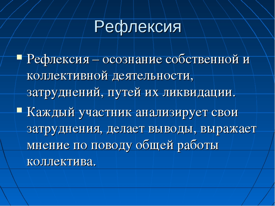Рефлексия Рефлексия – осознание собственной и коллективной деятельности, затр...