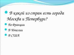 В какой из стран есть города Москва и Петербург? Во Франции В Италии В США
