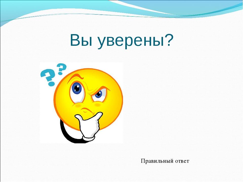 Вы уверены? Правильный ответ