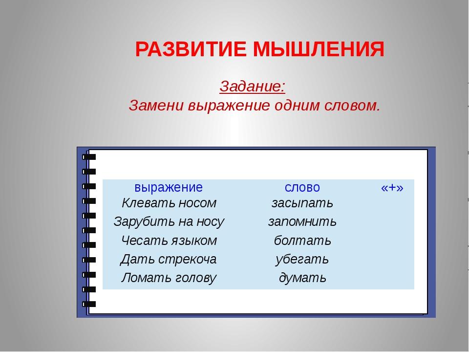 РАЗВИТИЕ МЫШЛЕНИЯ Задание: Замени выражение одним словом. выражение слово «+...