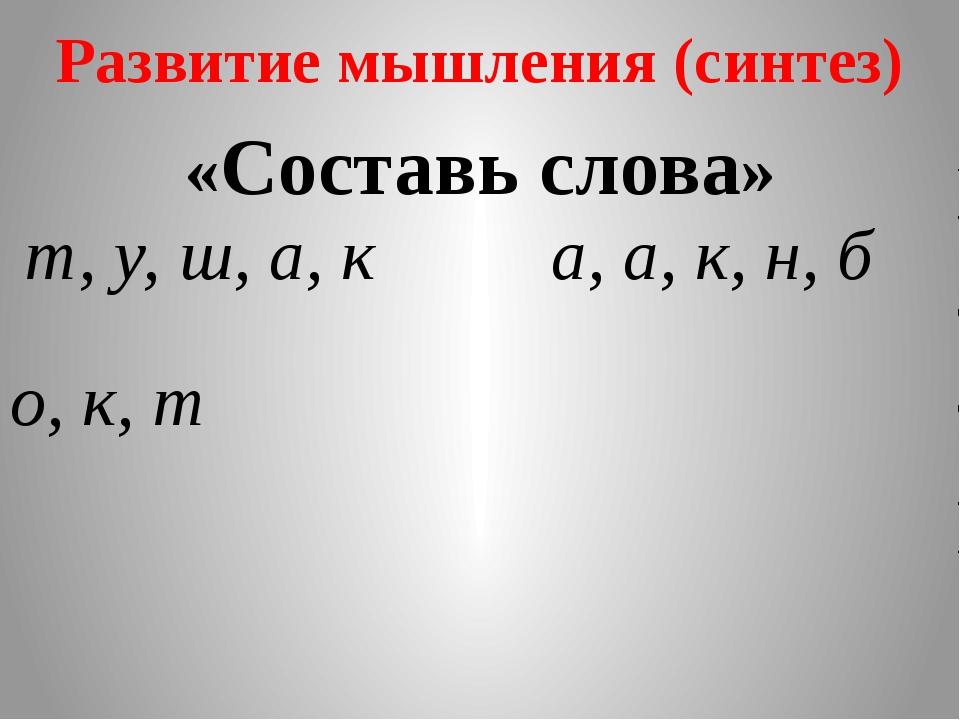 Развитие мышления (синтез) «Составь слова» т, у, ш, а, к а, а, к, н, б о, к, т