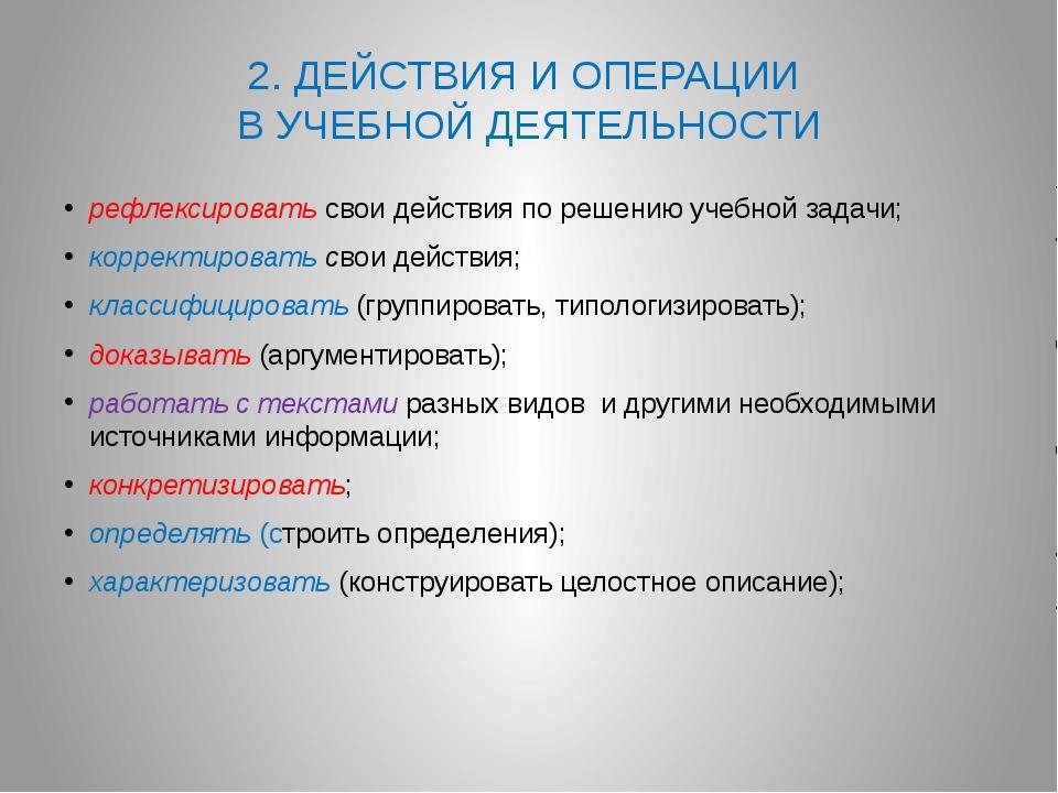 2. ДЕЙСТВИЯ И ОПЕРАЦИИ В УЧЕБНОЙ ДЕЯТЕЛЬНОСТИ рефлексировать свои действия по...