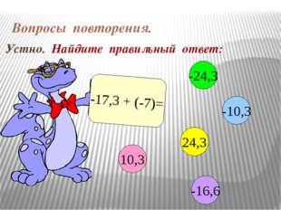 Вопросы повторения. Устно. Найдите правильный ответ: -17,3 + (-7)= 10,3 -10,3