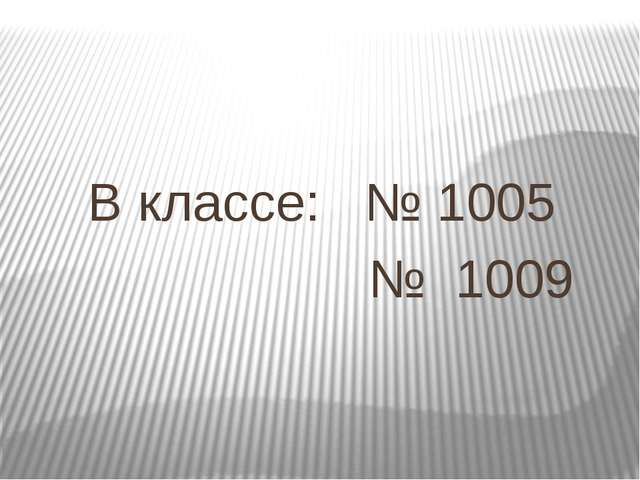В классе: № 1005 № 1009