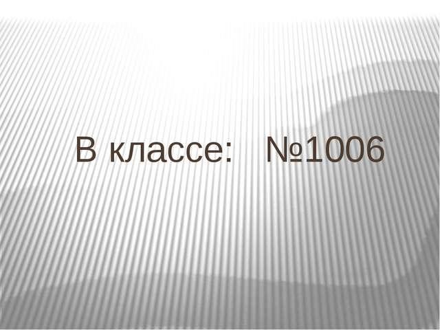В классе: №1006