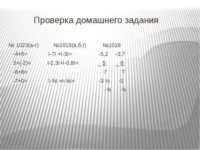 Проверка домашнего задания № 1023(а-г) №1015(а,б,г) №1016 -4+5= Ι-7Ι +Ι-3Ι=...