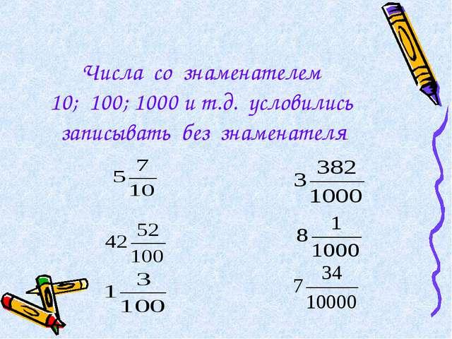 Числа со знаменателем 10; 100; 1000 и т.д. условились записывать без знаменат...