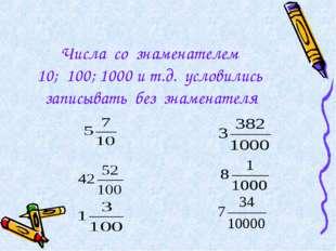 Числа со знаменателем 10; 100; 1000 и т.д. условились записывать без знаменат
