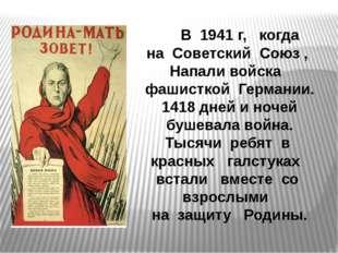 В 1941 г, когда на Советский Союз , Напали войска фашисткой Германии. 1418 д