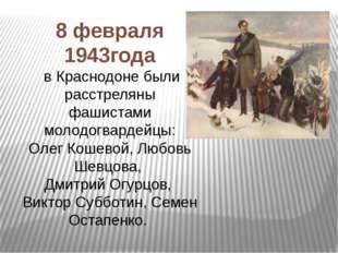 8 февраля 1943года в Краснодоне были расстреляны фашистами молодогвардейцы: