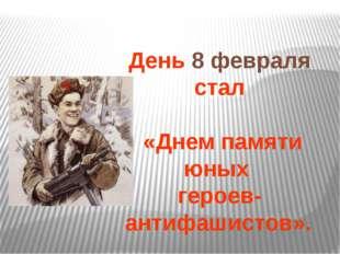 День 8 февраля стал «Днем памяти юных героев-антифашистов».