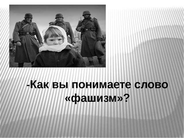 -Как вы понимаете слово «фашизм»?