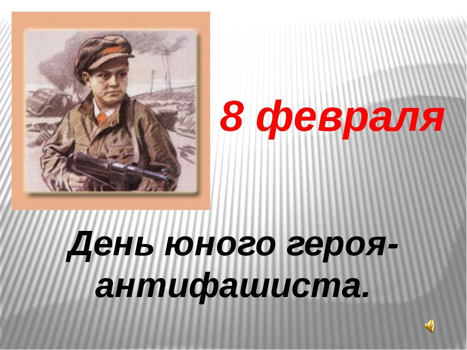 8 февраля День юного героя-антифашиста.