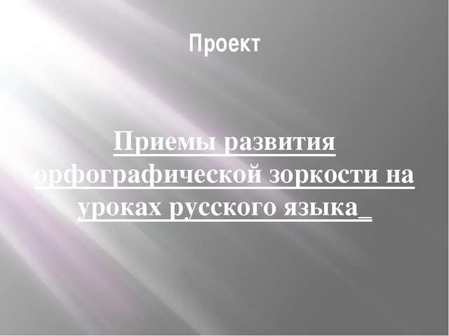 Проект Приемы развития орфографической зоркости на уроках русского языка_
