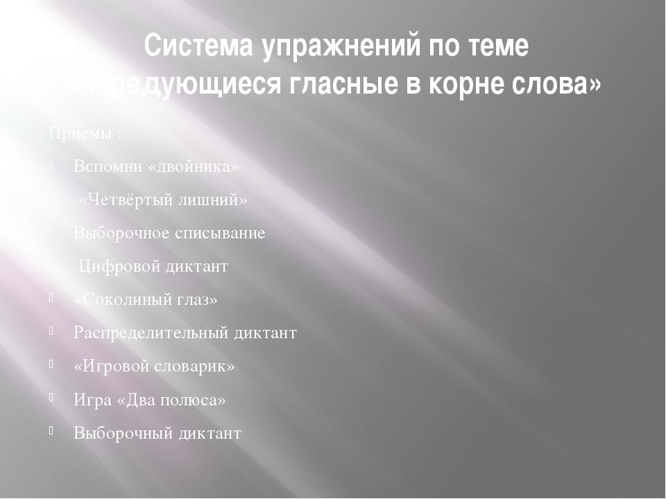 Система упражнений по теме «Чередующиеся гласные в корне слова» Приемы : Всп...