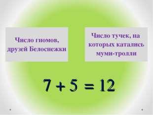 + 7 + 5 = 12 Число тучек, на которых катались муми-тролли Число гномов, друз