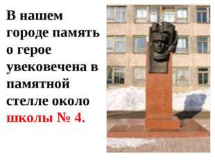 В нашем городе память о герое увековечена в памятной стелле около школы № 4.