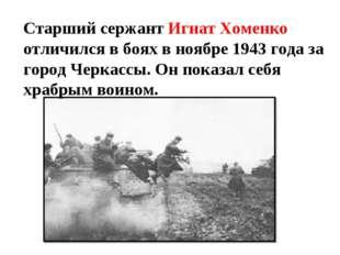 Старший сержант Игнат Хоменко отличился в боях в ноябре 1943 года за город Че