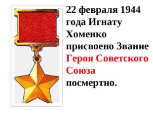22 февраля 1944 года Игнату Хоменко присвоено Звание Героя Советского Союза п