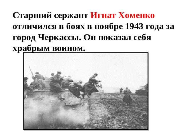 Старший сержант Игнат Хоменко отличился в боях в ноябре 1943 года за город Че...