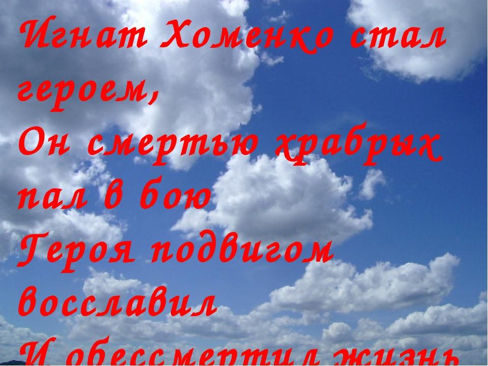 Игнат Хоменко стал героем, Он смертью храбрых пал в бою Героя подвигом воссла...