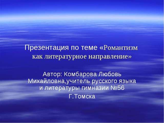 Презентация по теме «Романтизм как литературное направление» Автор: Комбарова...
