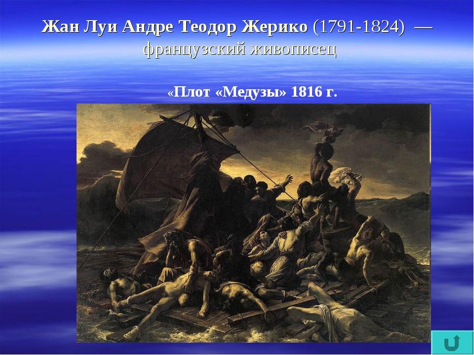 Жан Луи Андре Теодор Жерико (1791-1824) — французский живописец «Плот «Медуз...
