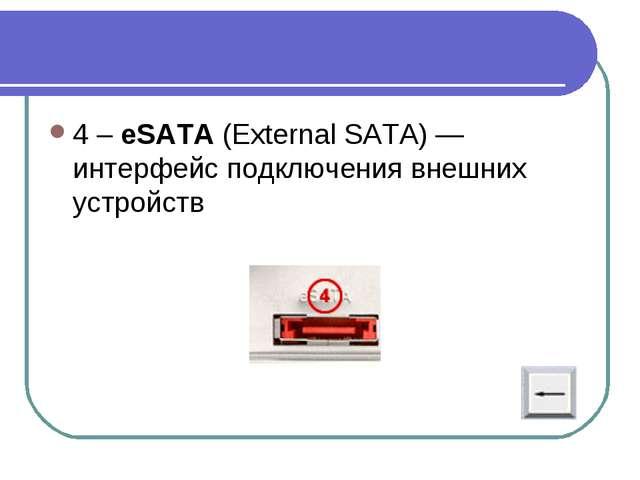 4 – eSATA (External SATA)— интерфейс подключения внешних устройств