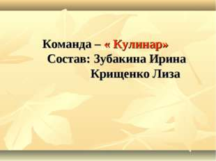 Команда – « Кулинар» Состав: Зубакина Ирина Крищенко Лиза