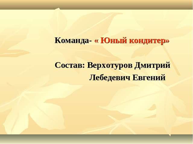 Команда- « Юный кондитер» Состав: Верхотуров Дмитрий Лебедевич Евгений