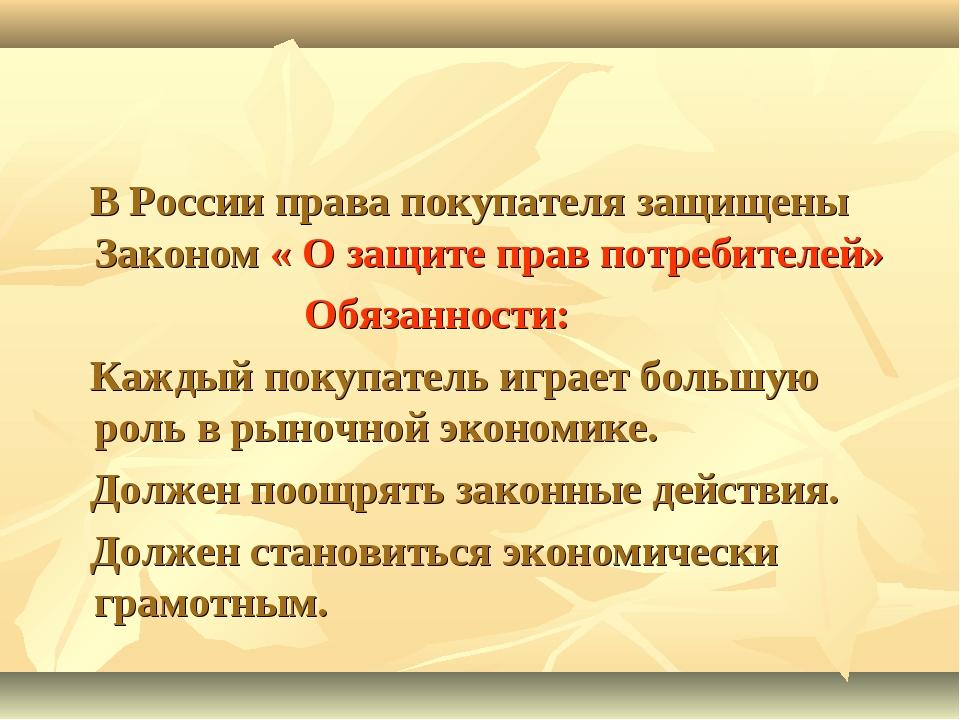 В России права покупателя защищены Законом « О защите прав потребителей» Обя...