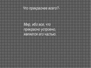 Что прекраснее всего?- Мир, ибо все, что прекрасно устроено, является его час
