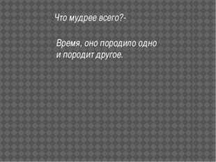 Что мудрее всего?- Время, оно породило одно и породит другое.
