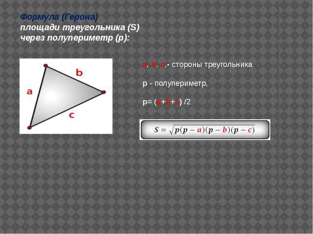 . a, b, c,- стороны треугольника p - полупериметр, р= (a+b+c) /2 Формула (Ге...