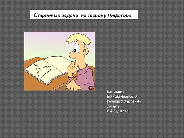 Старинные задачи на теорему Пифагора Выполнила: Волкова Анастасия ученица 8...