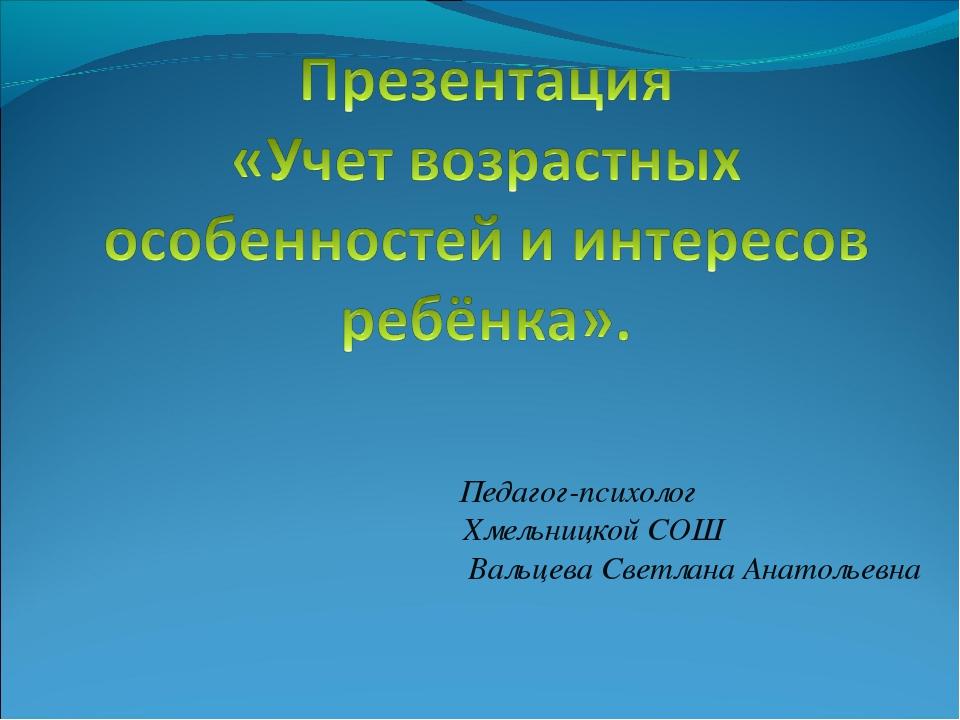 Педагог-психолог Хмельницкой СОШ Вальцева Светлана Анатольевна