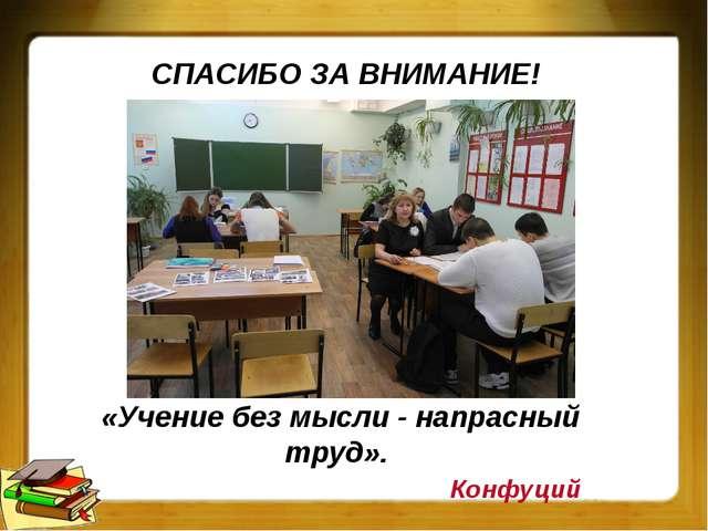 «Учение без мысли - напрасный труд». Конфуций СПАСИБО ЗА ВНИМАНИЕ!