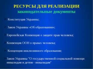 РЕСУРСЫ ДЛЯ РЕАЛИЗАЦИИ законодательные документы Конституция Украины; Закон У